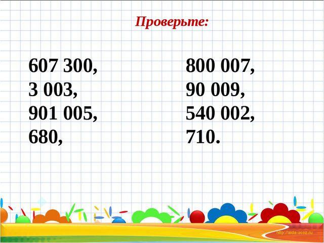 607 300, 3 003, 901 005, 680, 800 007, 90 009, 540 002, 710. Проверьте: