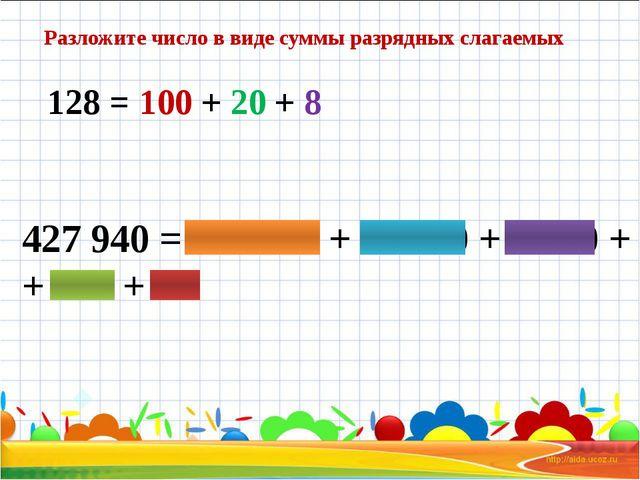 128 = 100 + 20 + 8 427 940 = 400 000 + 20 000 + 7 000 + + 900 + 40 Разложите...