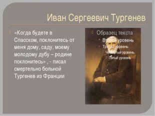 Иван Сергеевич Тургенев «Когда будете в Спасском, поклонитесь от меня дому, с