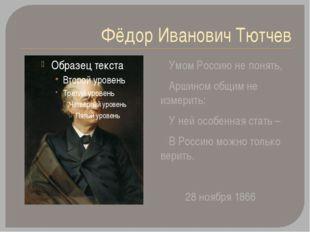 Фёдор Иванович Тютчев Умом Россию не понять, Аршином общим не измерить: У ней