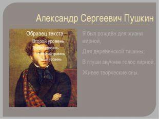 Александр Сергеевич Пушкин Я был рождён для жизни мирной, Для деревенской тиш