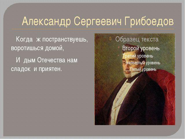 Александр Сергеевич Грибоедов Когда ж постранствуешь, воротишься домой, И дым...
