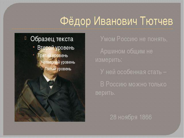 Фёдор Иванович Тютчев Умом Россию не понять, Аршином общим не измерить: У ней...