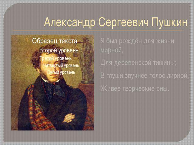 Александр Сергеевич Пушкин Я был рождён для жизни мирной, Для деревенской тиш...