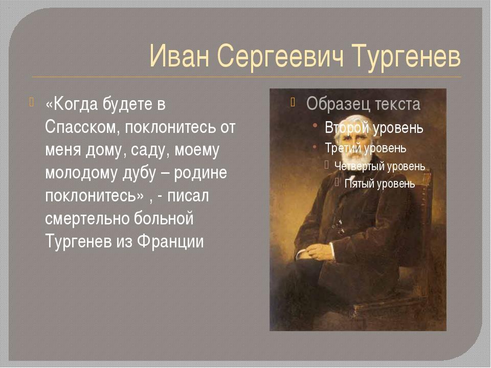 Иван Сергеевич Тургенев «Когда будете в Спасском, поклонитесь от меня дому, с...
