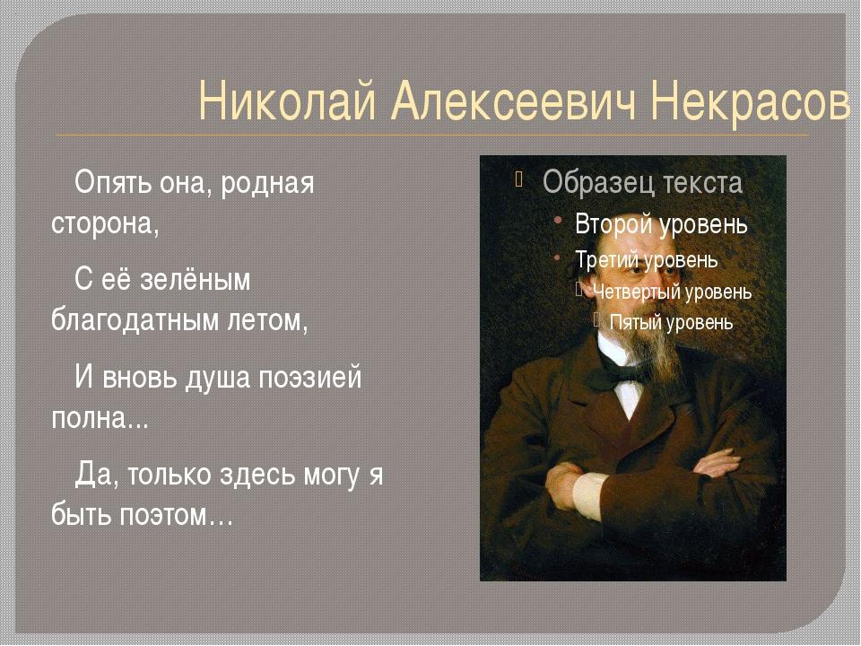 Николай Алексеевич Некрасов Опять она, родная сторона, С её зелёным благодатн...