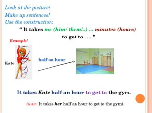 "Look at the picture! Make up sentences! Use the construction: "" It takes me ("