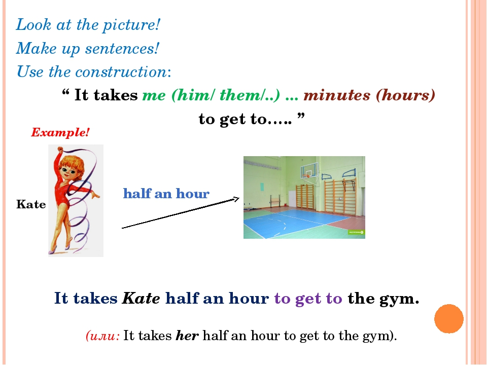 "Look at the picture! Make up sentences! Use the construction: "" It takes me (..."