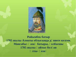 Райымбек батыр 1705 жылы Алматы облысында дүниеге келген. Мансабы: Қазақ бат