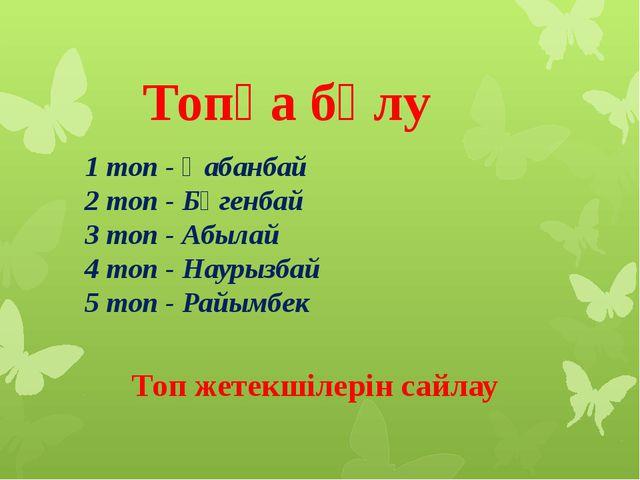 1 топ - Қабанбай 2 топ - Бөгенбай 3 топ - Абылай 4 топ - Наурызбай 5 топ - Ра...