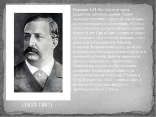 Бородин А.П. был композитором, педагогом, химиком, врачом. Самое значимое тво