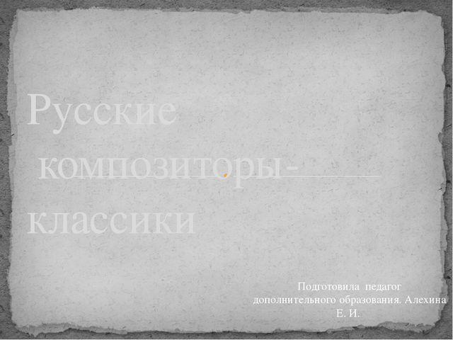 Русские композиторы- классики Подготовила педагог дополнительного образовани...