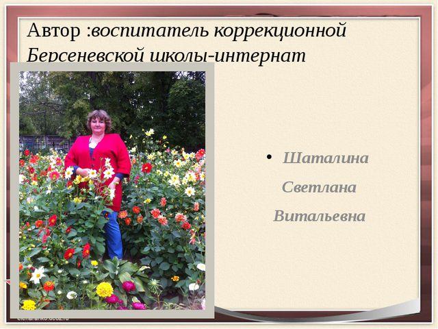 Автор :воспитатель коррекционной Берсеневской школы-интернат Шаталина Светлан...
