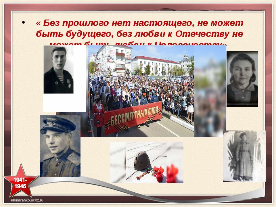 « Без прошлого нет настоящего, не может быть будущего, без любви к Отечеству...