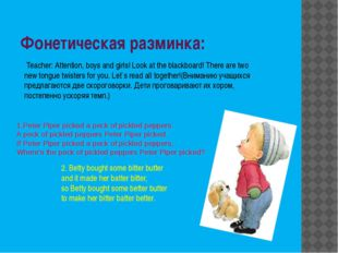 Фонетическая разминка: 1.Peter Piper picked a peck of pickled peppers. A peck