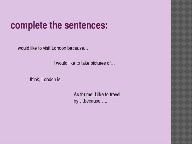 complete the sentences: I would like to visit London because… I would like to...