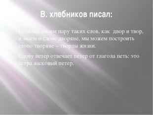 В. хлебников писал: Если мы имеем пару таких слов, как двор и твор, и знаем о