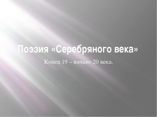 Поэзия «Серебряного века» Конец 19 – начало 20 века.