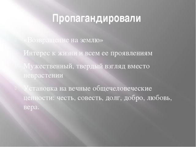 Пропагандировали «Возвращение на землю» Интерес к жизни и всем ее проявлениям...