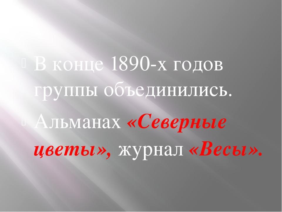 В конце 1890-х годов группы объединились. Альманах «Северные цветы», журнал...