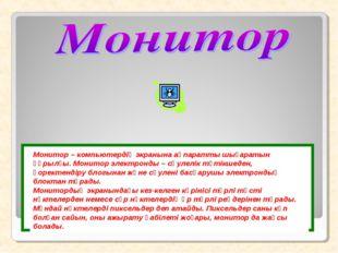 Монитор – компьютердің экранына ақпаратты шығаратын құрылғы. Монитор электрон