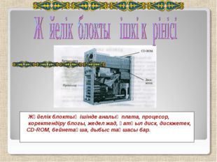 Жүйелік блоктың ішінде аналық плата, процесор, коректендіру блогы, жедел жад