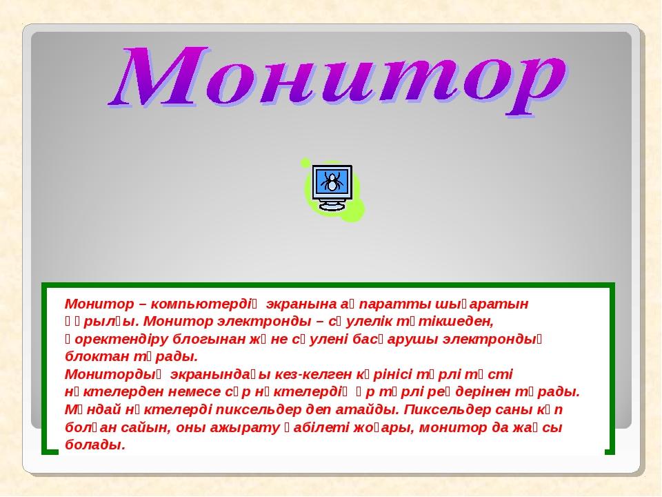 Монитор – компьютердің экранына ақпаратты шығаратын құрылғы. Монитор электрон...