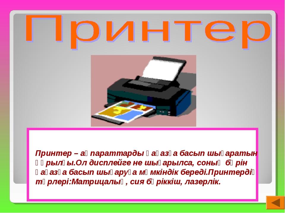 Принтер – ақпараттарды қағазға басып шығаратын құрылғы.Ол дисплейге не шығары...