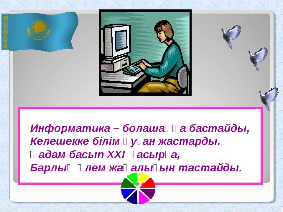 Информатика – болашаққа бастайды, Келешекке білім қуған жастарды. Қадам басып...
