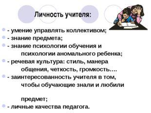 Личность учителя: - умение управлять коллективом; - знание предмета; - знание