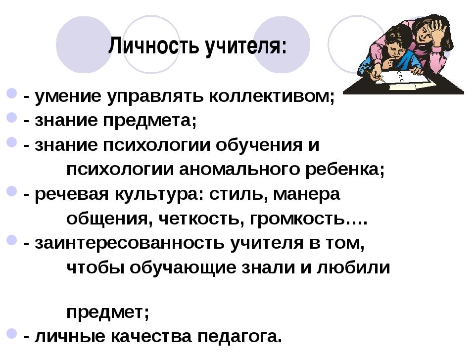 Личность учителя: - умение управлять коллективом; - знание предмета; - знание...