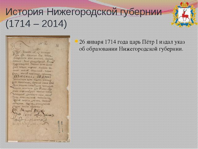 История Нижегородской губернии (1714 – 2014) 26 января 1714 года царь Пётр I...