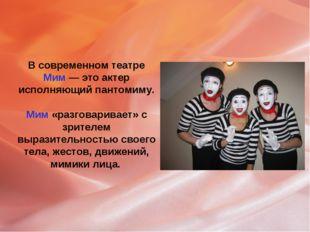 В современном театре Мим — это актер исполняющий пантомиму. Мим «разговаривае
