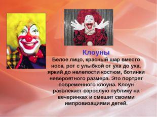 Клоуны Белое лицо, красный шар вместо носа, рот с улыбкой от уха до уха, ярки