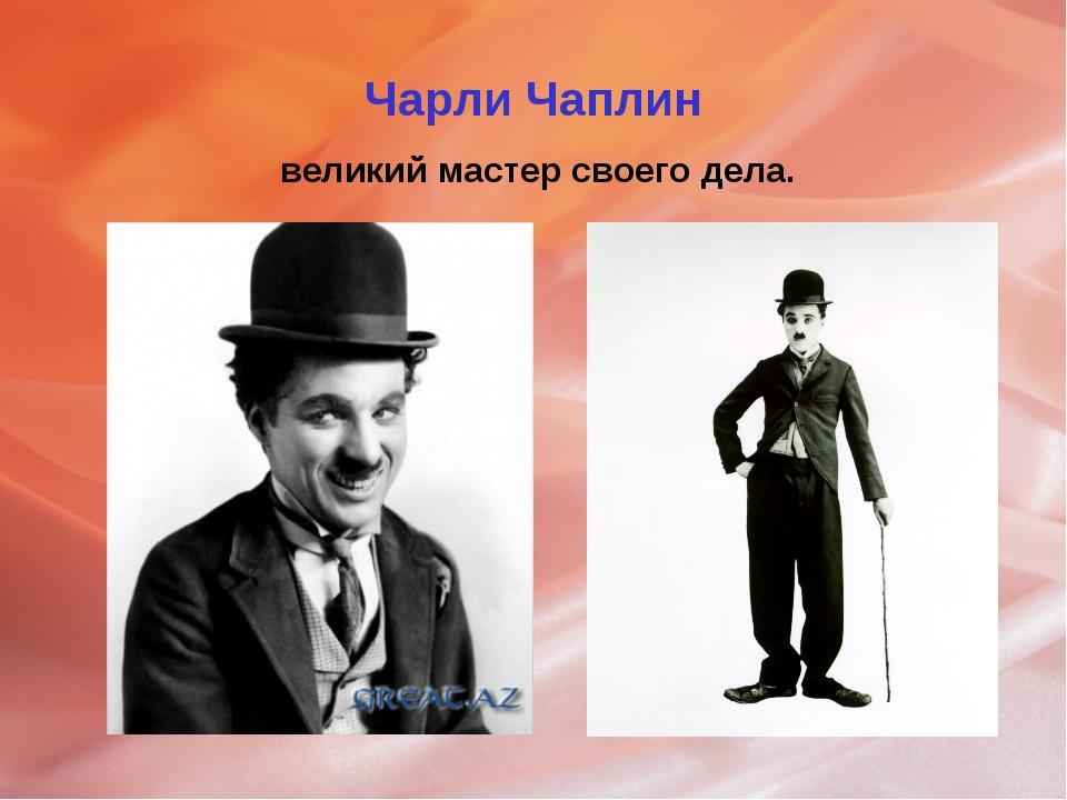 Чарли Чаплин великий мастер своего дела.