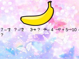 7 – 1 ? – 2 3 + ? ? – 4 ? + 5 10 - ? ?