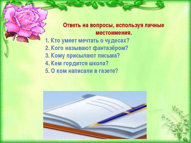 Ответь на вопросы, используя личные местоимения. 1. Кто умеет мечтать о чудес...