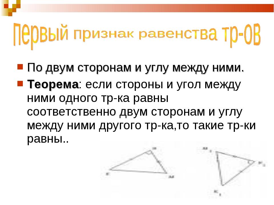 По двум сторонам и углу между ними. Теорема: если стороны и угол между ними о...