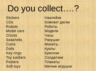 Do you collect….? Stickers CDs Robots Model cars Clocks Seashells Coins Dolls