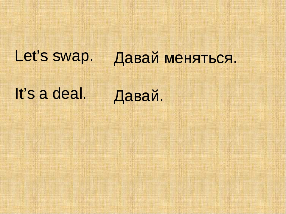 Let's swap. It's a deal. Давай меняться. Давай.