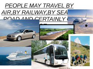 PEOPLE MAY TRAVEL BY AIR,BY RAILWAY,BY SEA,BY ROAD AND CERTAINLY ON FOOT.