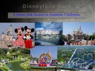 A theme park located in Anaheim, California. Disneyland Park