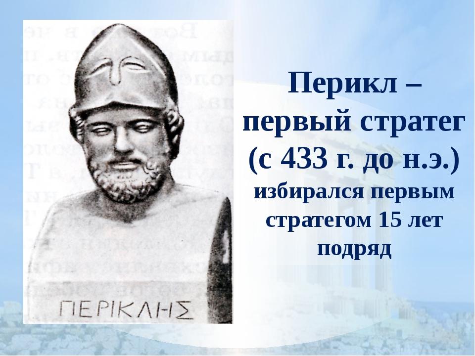 Перикл – первый стратег (с 433 г. до н.э.) избирался первым стратегом 15 лет...