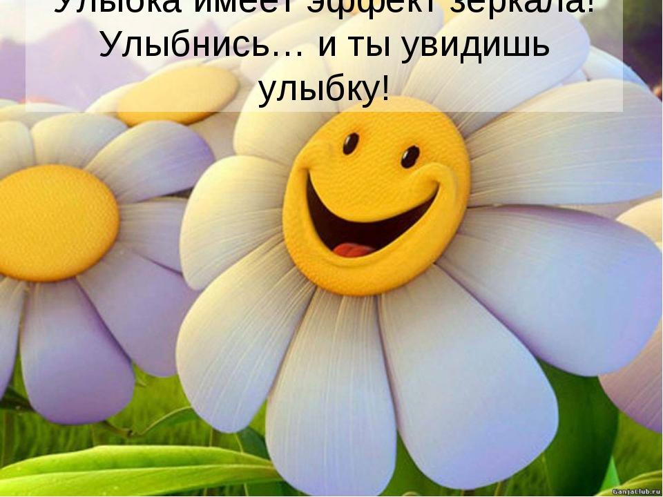 Улыбка имеет эффект зеркала! Улыбнись… и ты увидишь улыбку!