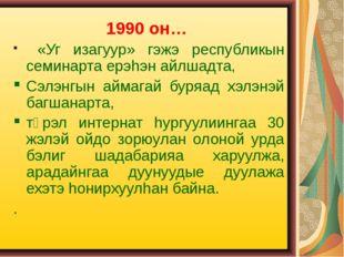 1990 он… «Уг изагуур» гэжэ республикын семинарта ерэhэн айлшадта, Сэлэнгын ай