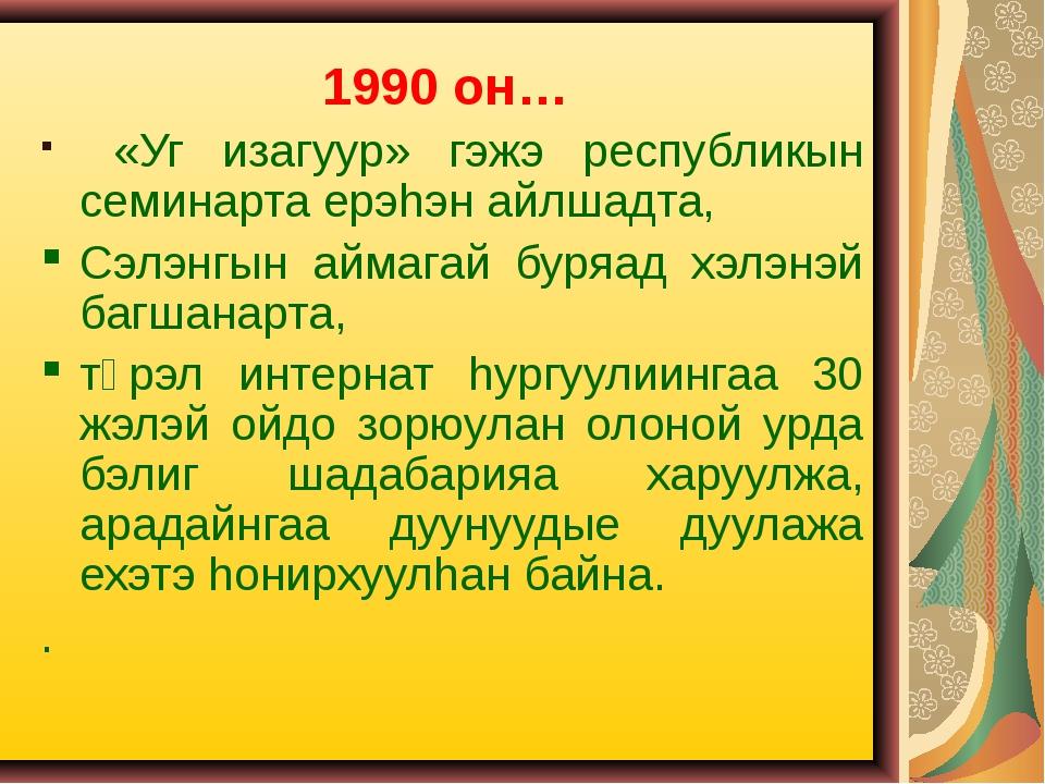 1990 он… «Уг изагуур» гэжэ республикын семинарта ерэhэн айлшадта, Сэлэнгын ай...