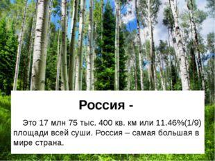 Россия - Это 17 млн 75 тыс. 400 кв. км или 11.46%(1/9) площади всей суши. Рос