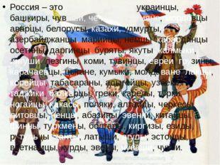 Россия – это русские, татары, украинцы, башкиры, чуваши, чеченцы, армяне, мор