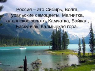 Россия – это Сибирь, Волга, уральские самоцветы, Магнитка, алданское золото,