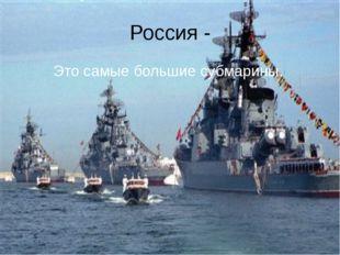 Россия - Это самые большие субмарины.